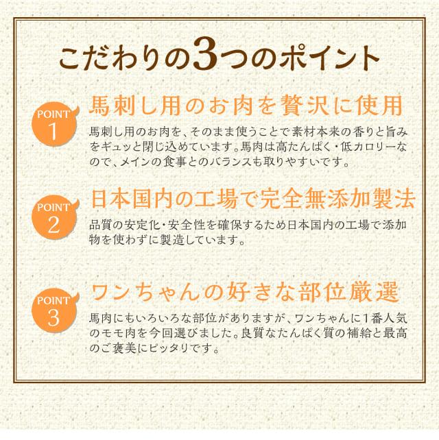 こだわりの3つのポイント 馬刺し用のお肉を贅沢に使用馬刺し用のお肉を贅沢に使用/日本国内の工場で完全無添加製法/ワンちゃんの好きな部位厳選