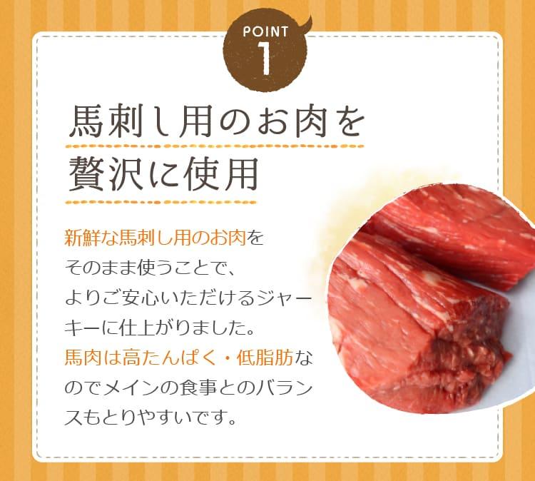 POINT1 馬刺し用のお肉を贅沢に使用 新鮮な馬刺し用のお肉をそのまま使うことで、よりご安心いただけるジャーキーに仕上がりました。馬肉は高たんぱく・低脂肪なのでメインの食事とのバランスもとりやすいです。