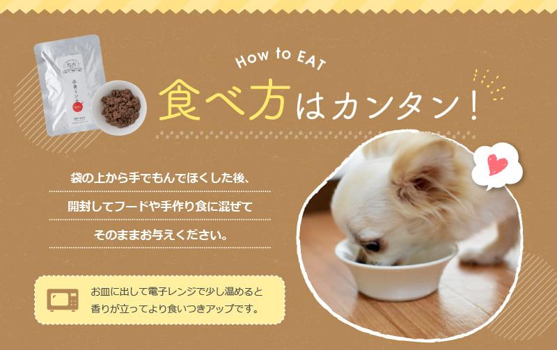 How to EAT 食べ方はカンタン! 袋の上から手でもんでほくした後、開封してフードや手作り食に混ぜてそのままお与えください。 お皿に出して電子レンジで少し温めると香りが立ってより食いつきアップです。
