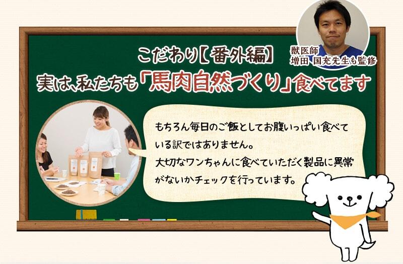 獣医師 増田 国充先生も監修 こだわり【番外編】 実は、私たちも「馬肉自然づくり」食べてます もちろん毎日のご飯としてお腹いっぱい食べている訳ではありません。大切なワンちゃんに食べていただく製品に異常がないかチェックを行っています。