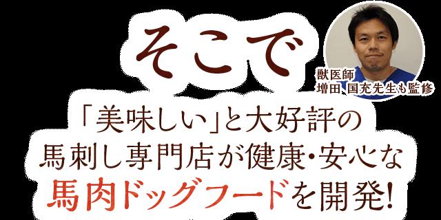 獣医師 増田 国充先生も監修 そこで「美味しい」と大好評の馬刺し専門店が健康・安心な馬肉ドッグフードを開発!