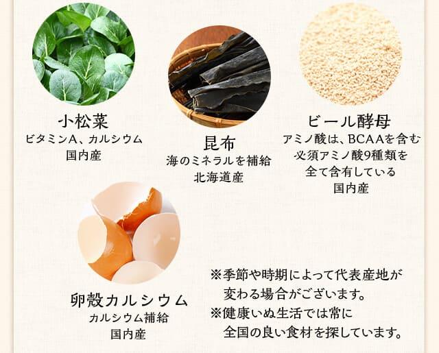 小松菜 ビタミンA、カルシウム国内産 昆布 海のミネラルを補給北海道産 ビール酵母 アミノ酸は、BCAAを含む必須アミノ酸9種類を全て含有している国内産 卵殻カルシウム カルシウム補給国内産 ※季節や時期によって代表産地が変わる場合がございます。※健康いぬ生活では常に全国の良い食材を探しています。