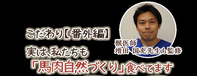 獣医師 増田 国充先生も監修 こだわり【番外編】 実は、私たちも「馬肉自然づくり」食べてます