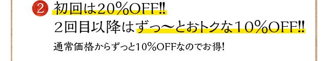 2 初回は20%OFF!!2回目以降はずっ~とおトクな10%OFF!!通常価格からずっと10%OFFなのでお得!