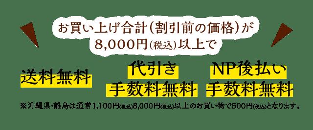 お買い上げ金額(割引前の価格)が8,000円以上で『送料無料』『代引き手数料無料』『NP後払い手数料無料』