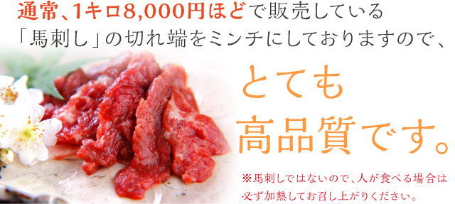 通常、1キロ8,000円ほどで販売している「馬刺し」の切れ端をミンチにしておりますので、とても高品質です。※馬刺しではないので、人が食べる場合は必ず加熱してお召し上がりください。