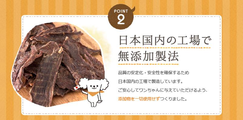 POINT2 日本国内の工場で 無添加製法 品質の安定化・安全性を確保するため日本国内の工場で製造しています。ご安心してワンちゃんに与えていただけるよう、添加物を一切使用せずつくりました。